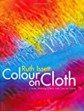 Issett, Ruth: Color On Cloth: Create Stunning Effects With Dye On Fabric