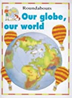Our Globe, Our World (Around and About) by…