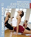 Lawrence, Debbie: The Complete Guide to Exercising Away Stress