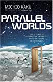 Kaku, Michio: Parallel Worlds: The Science of Alternative Universes and Our Future in the Cosmos (Allen Lane Science)