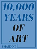 10,000 Years of Art by Editors of Phaidon…