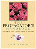 Thompson, Peter: Propagator's Handbook: Fifty Foolproof Recipes - Hundreds of Plants for Your Garden