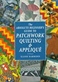 Hammond, Elaine: The Absolute Beginner's Guide to Patchwork Quilting & Applique