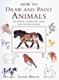 Birch, Linda: How to Draw and Paint Animals in Pencil, Charcoal, Line and Watercolour