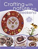 Wood, Dorothy: Crafting with Nature in a Weekend: Over 25 Inspirational Projects Using Found and Bought Natural Materials