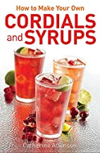 How to Make Your Own Cordials and Syrups by…