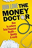 Lowe, John: The Money Doctor: How to Achieve Total Financial Health - Quickly and Easily