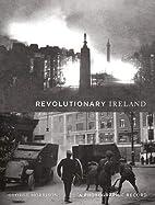 Revolutionary Ireland: A Photographic Record…