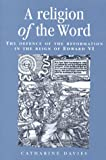 Davies, Catharine: A Religion of the Word: The Defence of the Reformation in the Reign of Edward VI