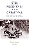 Bowman, Timothy: Irish Regiments in the Great War: Discipline and Morale