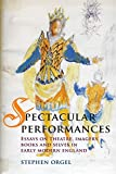 Orgel, Stephen: Spectacular Performances: Essays on Theatre, Imagery, Books, and Selves in Early Modern England