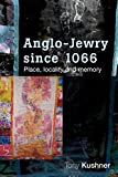 Kushner, Tony: Anglo-Jewry Since 1066: Place, Locality and Memory