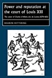 Kettering, Sharon: Power and Reputation at the Court of Louis XIII: The Career of Charles D'Albert, duc de Luynes (1578-1621) (Studies in Early Modern European History)