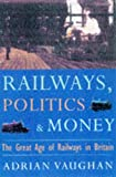 Adrian Vaughan: Railwaymen, Politics and Money: The Great Age of Railways in Britain