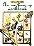 Price, Shirley: The Aromatherapy Workbook: Understanding Essential Oils from Plant to Bottle