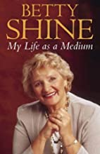 My Life as a Medium by Betty Shine