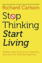 Stop Thinking, Start Living by Richard…