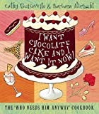Guisewite, Cathy: I Want Chocolate Cake and I Want It Now! : The 'who Needs Him Anyway' Cookbook