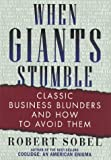 Sobel, Robert: When Giants Stumble : Classic Business Blunders and How to Avoid Them