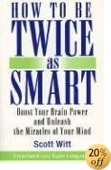 THow to Be Twice as Smart: Boosting Your Brainpower and Unleashing the Miracles of Your Mind