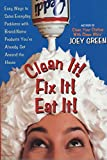 Green, Joey: Clean It! Fix It! Eat It!: Easy Ways to Solve Everyday Problems with Brand-Name Products You've Already Got Around the House