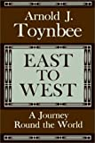 Arnold Joseph Toynbee: East To West:  A Journey Round The World