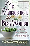 George, Elizabeth: Life Management for Busy Women: Living Out God's Plan With Passion and Purpose