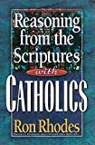 Rhodes, Ron: Reasoning from the Scriptures with Catholics