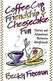 Freeman, Becky: Coffee Cup Friendship & Cheesecake Fun: Stories and Adventures Between Girlfriends