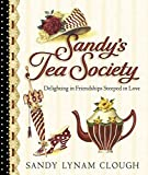 Clough, Sandy Lynam: Sandy's Tea Society: Delighting in Friendships Steeped in Love