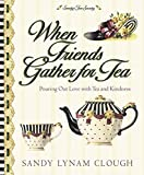 Clough, Sandy Lynam: When Friends Gather for Tea: Pouring Out Love with Tea and Kindness (Sandy's Tea Society)