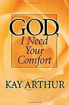 God, I Need Your Comfort by Kay Arthur
