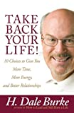 Burke, H. Dale: Take Back Your Life!: 10 Choices to Give You More Time, More Energy, and Better Relationships