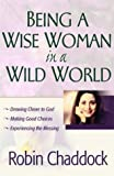 Chaddock, Robin: Being a Wise Woman in a Wild World: Drawing Closer to God; Making Good Choices; Experiencing the Blessing