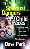 Park, David: The Spiritual Dangers Every Child Faces: Protecting Your Kids from the Assault on Their Innocence
