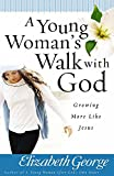 George, Elizabeth: A Young Woman&#39;s Walk With God: Growing More Like Jesus