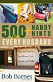 Barnes, Bob: 500 Handy Hits for Every Husband: Tips And Tools for Your Home, Yard, Garage, And Wallet