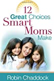 Chaddock, Robin: 12 Great Choices Smart Moms Make