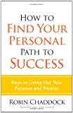 Chaddock, Robin: How to Find Your Personal Path to Success: Keys to Living Out Your Purpose and Passion