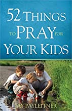 52 Things to Pray for Your Kids by Jay…