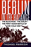Parrish, Thomas: Berlin in the Balance: The Blockade, the Airlift, the First Major Battle of the Cold War