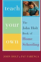 Teach Your Own: The John Holt Book Of…