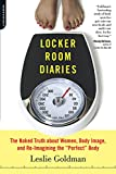 "Goldman, Leslie: Locker Room Diaries: The Naked Truth About Women, Body Image, and Re-imagining the ""Perfect"" Body"