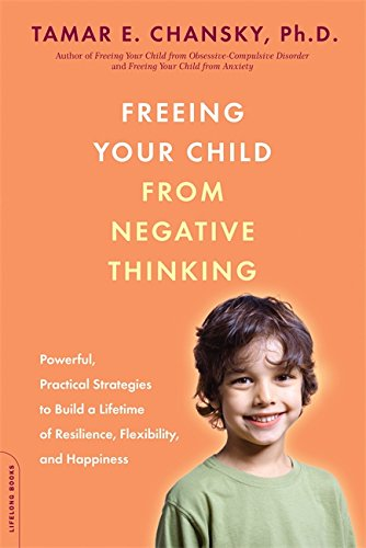 freeing-your-child-from-negative-thinking-powerful-practical-strategies-to-build-a-lifetime-of-resilience-flexibility-and-happiness