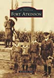 Flint, Kenneth C.: Fort Atkinson (Images of America Series) (Images of America (Arcadia Publishing))