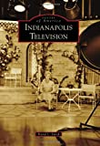 Smith, David L.: Indianapolis Television (Images of America (Arcadia Publishing))