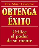 Calabrese, Adrian: Obtenga Exito / How to Get Everything You Ever Wanted: Use El Poder De Su Mente / Complete Guide to Using Your Psychic Common Sense