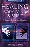 Batie, Howard: Healing Body, Mind & Spirit: A Guide to Energy-Based Healing