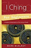 McElroy, Mark: I Ching For Beginners: A Modern Interpretation Of The Ancient Oracle