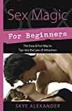 Alexander, Skye: Sex Magic for Beginners: The Easy & Fun Way to Tap into the Law of Attraction